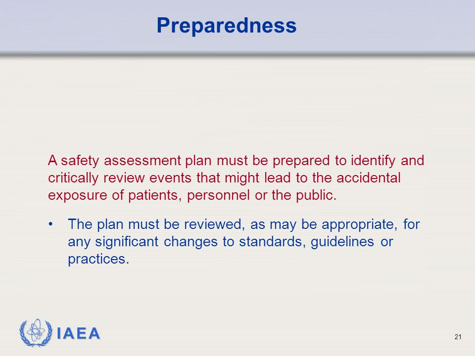 IAEA 21 A safety assessment plan must be prepared to identify and critically review events that might lead to the accidental exposure of patients, personnel or the public.