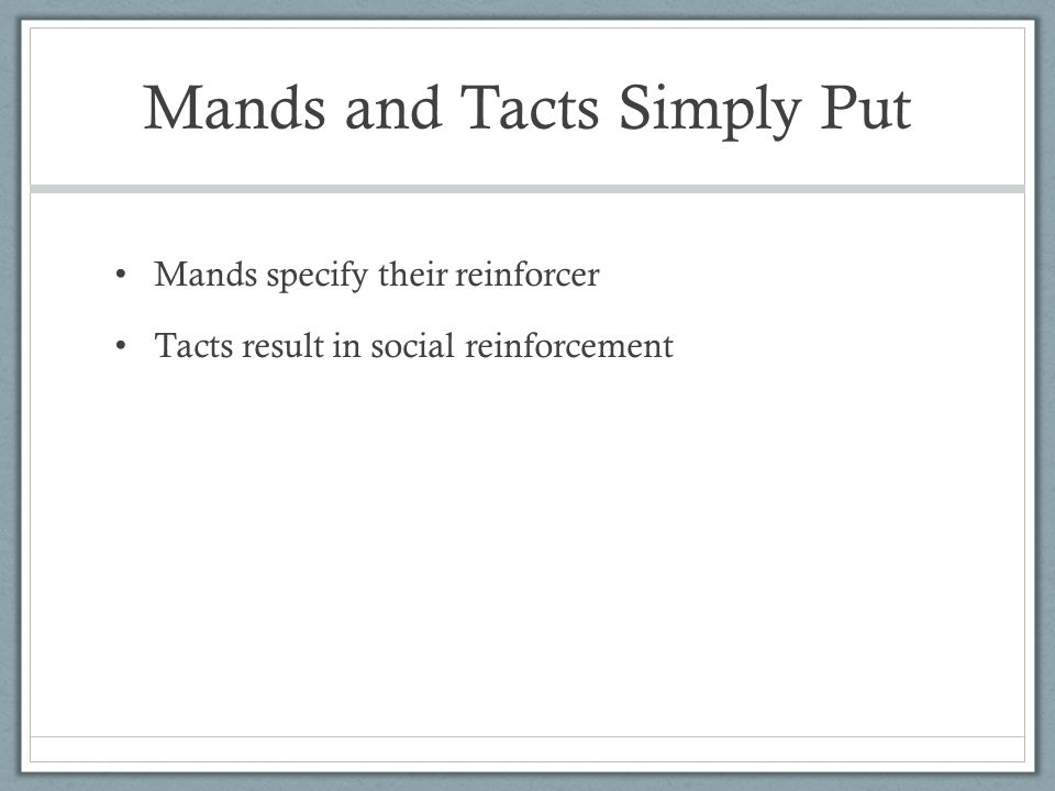 Mands and Tacts Simply Put Mands specify their reinforcer Tacts result in social reinforcement