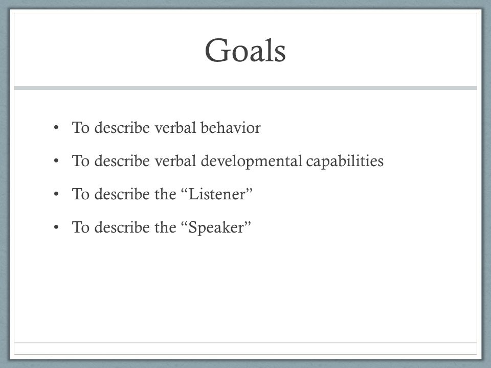 Goals To describe verbal behavior To describe verbal developmental capabilities To describe the Listener To describe the Speaker