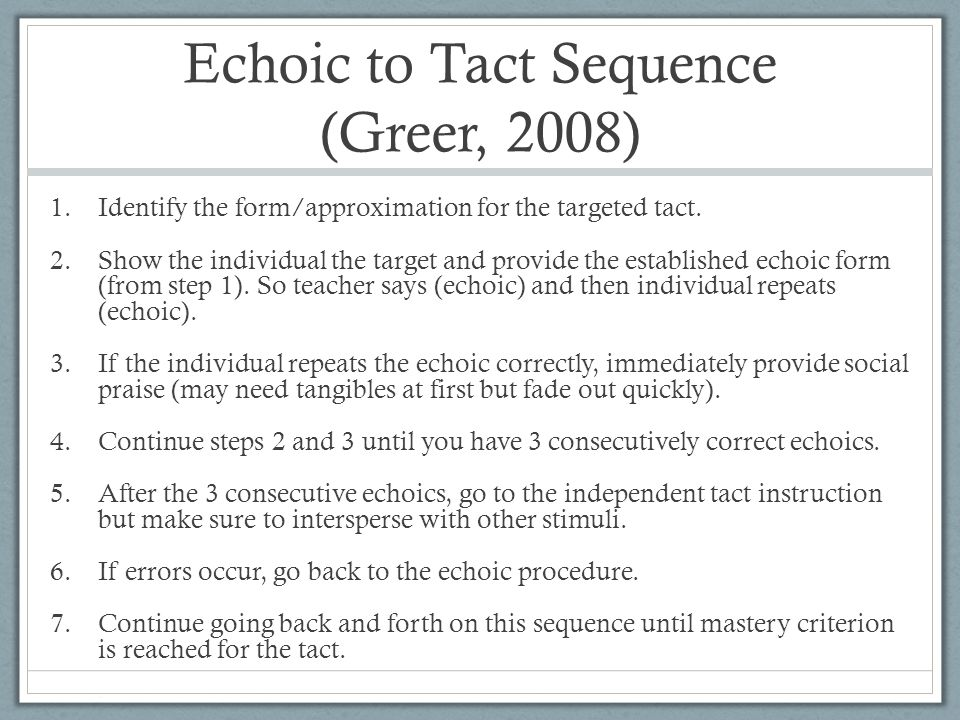 Echoic to Tact Sequence (Greer, 2008) 1.Identify the form/approximation for the targeted tact.