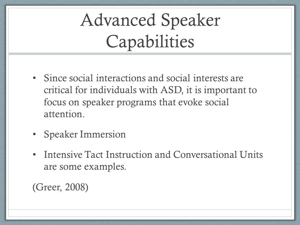 Advanced Speaker Capabilities Since social interactions and social interests are critical for individuals with ASD, it is important to focus on speaker programs that evoke social attention.