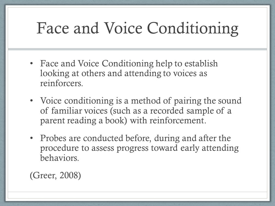 Face and Voice Conditioning Face and Voice Conditioning help to establish looking at others and attending to voices as reinforcers.