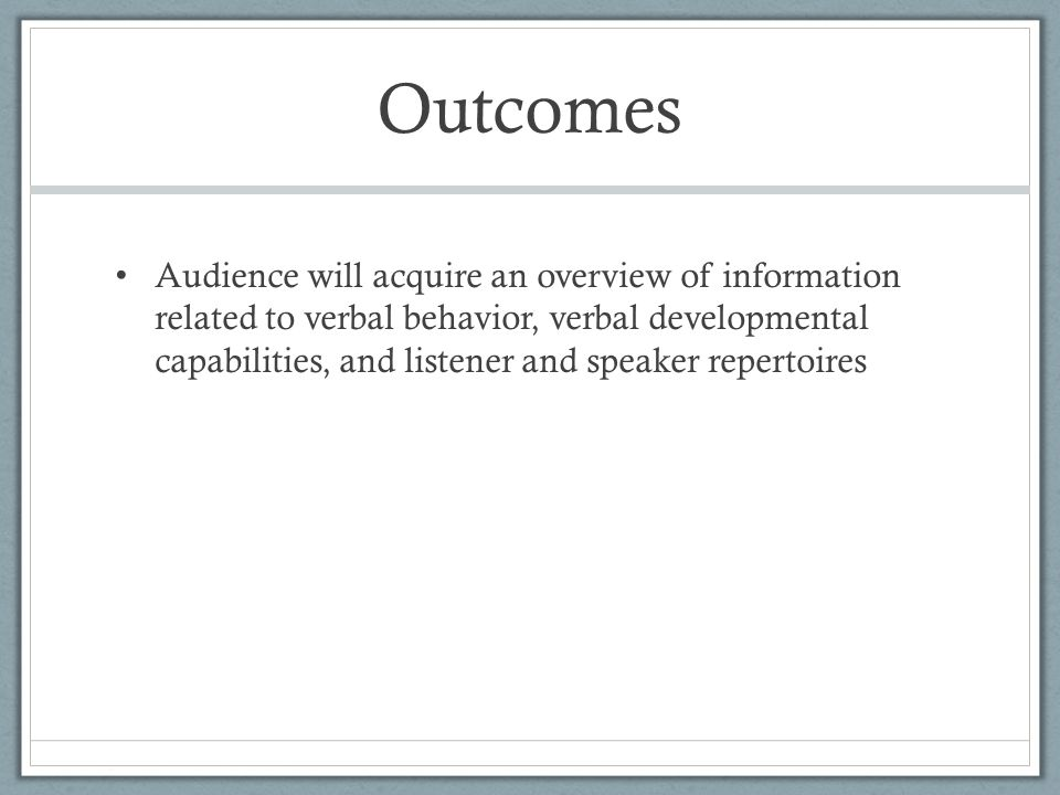 Outcomes Audience will acquire an overview of information related to verbal behavior, verbal developmental capabilities, and listener and speaker repertoires