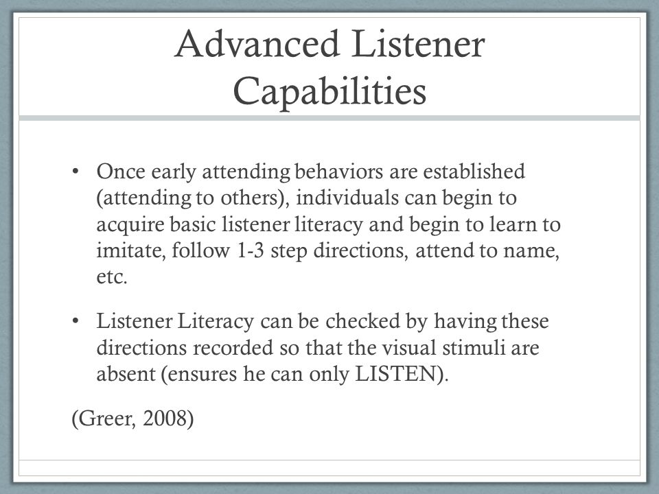 Advanced Listener Capabilities Once early attending behaviors are established (attending to others), individuals can begin to acquire basic listener literacy and begin to learn to imitate, follow 1-3 step directions, attend to name, etc.