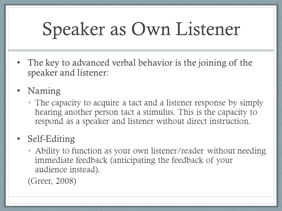 Speaker as Own Listener The key to advanced verbal behavior is the joining of the speaker and listener: Naming The capacity to acquire a tact and a listener response by simply hearing another person tact a stimulus.