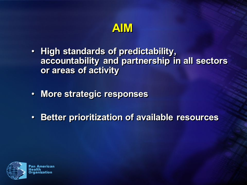 14 Pan American Health Organization AIM High standards of predictability, accountability and partnership in all sectors or areas of activity More strategic responses Better prioritization of available resources High standards of predictability, accountability and partnership in all sectors or areas of activity More strategic responses Better prioritization of available resources