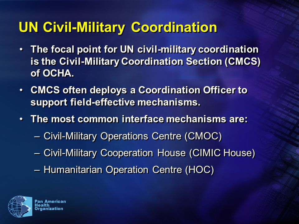 3 Pan American Health Organization UN Civil-Military Coordination The focal point for UN civil-military coordination is the Civil-Military Coordination Section (CMCS) of OCHA.