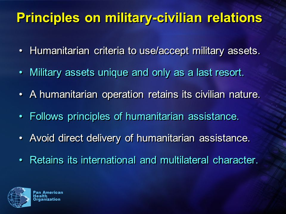 6 Pan American Health Organization Principles on military-civilian relations Humanitarian criteria to use/accept military assets.