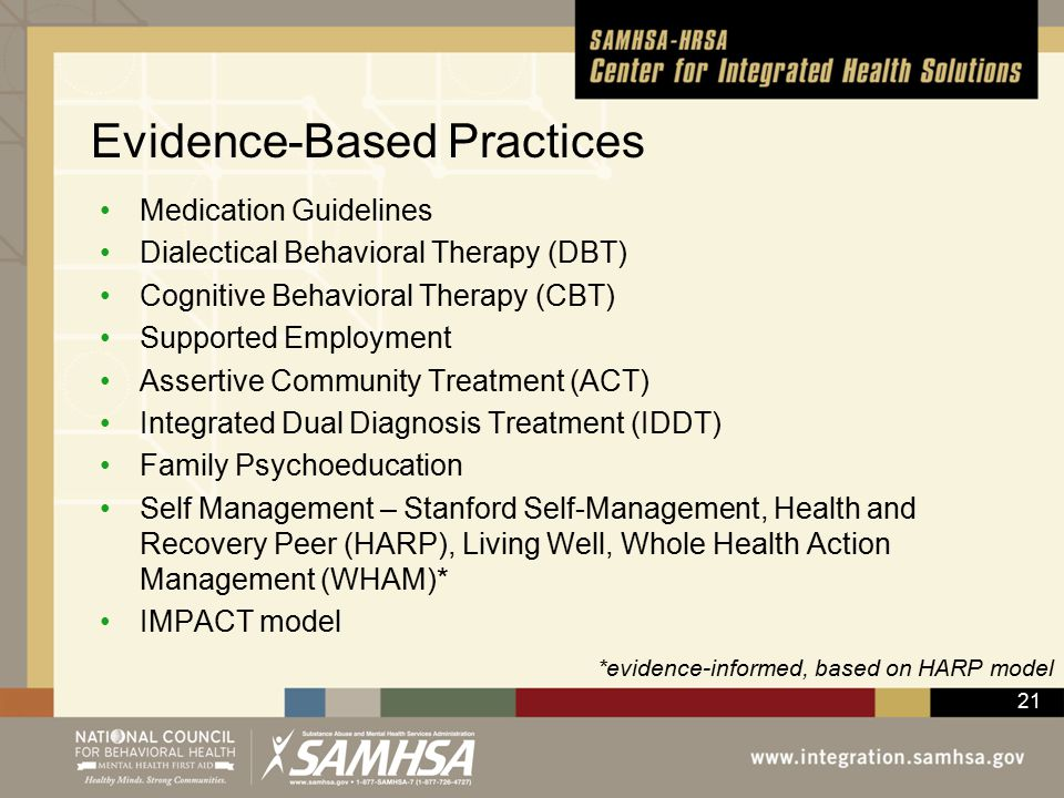 21 Evidence-Based Practices Medication Guidelines Dialectical Behavioral Therapy (DBT) Cognitive Behavioral Therapy (CBT) Supported Employment Assertive Community Treatment (ACT) Integrated Dual Diagnosis Treatment (IDDT) Family Psychoeducation Self Management – Stanford Self-Management, Health and Recovery Peer (HARP), Living Well, Whole Health Action Management (WHAM)* IMPACT model *evidence-informed, based on HARP model