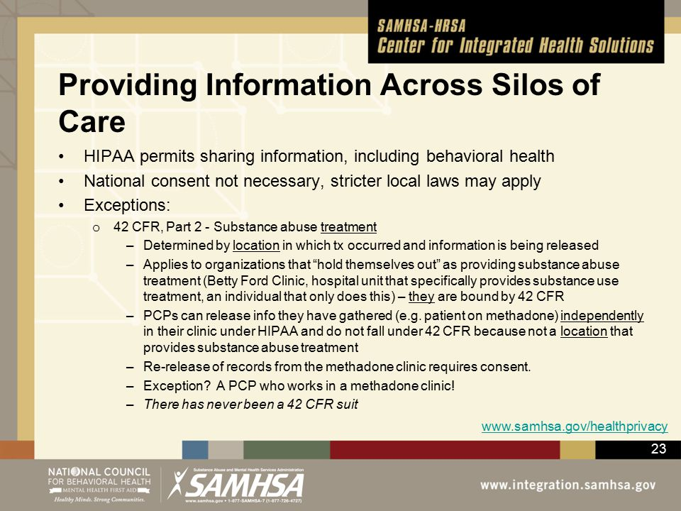 23 Providing Information Across Silos of Care HIPAA permits sharing information, including behavioral health National consent not necessary, stricter local laws may apply Exceptions: o 42 CFR, Part 2 - Substance abuse treatment –Determined by location in which tx occurred and information is being released –Applies to organizations that hold themselves out as providing substance abuse treatment (Betty Ford Clinic, hospital unit that specifically provides substance use treatment, an individual that only does this) – they are bound by 42 CFR –PCPs can release info they have gathered (e.g.