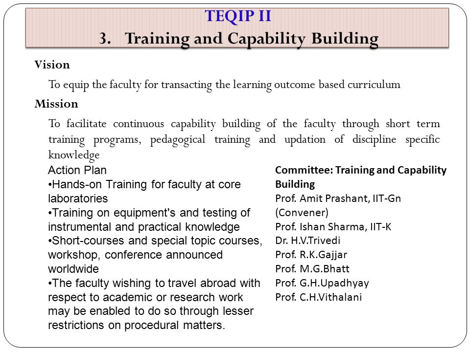 Vision To equip the faculty for transacting the learning outcome based curriculum Mission To facilitate continuous capability building of the faculty through short term training programs, pedagogical training and updation of discipline specific knowledge Action Plan Hands-on Training for faculty at core laboratories Training on equipment s and testing of instrumental and practical knowledge Short-courses and special topic courses, workshop, conference announced worldwide The faculty wishing to travel abroad with respect to academic or research work may be enabled to do so through lesser restrictions on procedural matters.