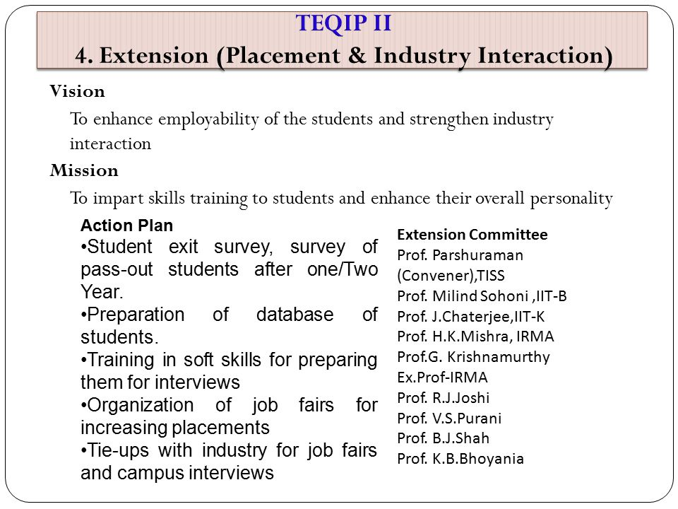 Vision To enhance employability of the students and strengthen industry interaction Mission To impart skills training to students and enhance their overall personality Action Plan Student exit survey, survey of pass-out students after one/Two Year.