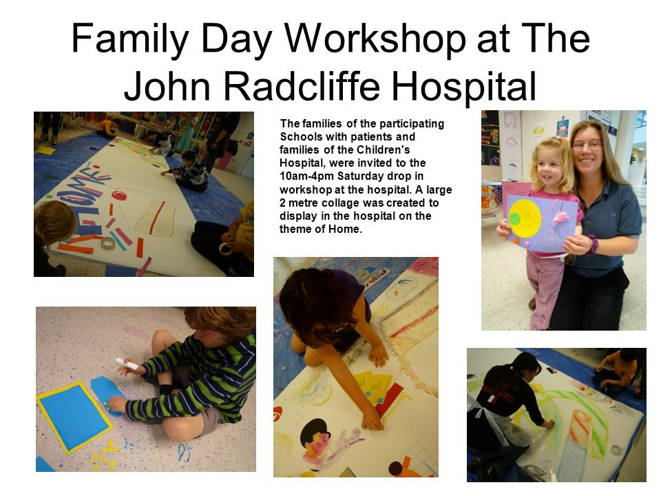 Family Day Workshop at The John Radcliffe Hospital The families of the participating Schools with patients and families of the Children s Hospital, were invited to the 10am-4pm Saturday drop in workshop at the hospital.