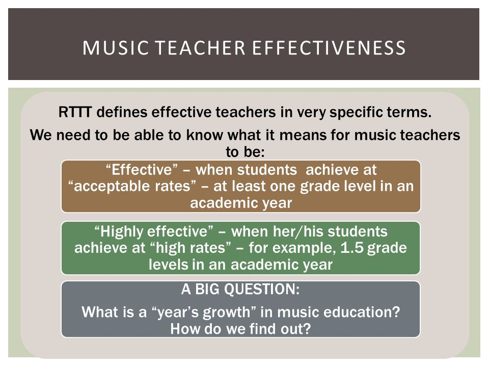 FIRST AND FOREMOST: We must lead the profession to develop technically sound, valid, reliable, assessments of student music learning in every state, that are thoroughly analyzed for validity, reliability, DIF, and item characteristics A process or model of assessment development for states and districts In cooperation with SMTE, collect and evaluate the validity and reliability of music teacher evaluation systems in NAfME states Design and implement studies to develop empirically supported criteria for music teacher evaluation, use these to develop music teacher evaluation models, and assess their validity and reliability CHALLENGE TO THE SRIG: EVALUATION RESEARCH NEEDS