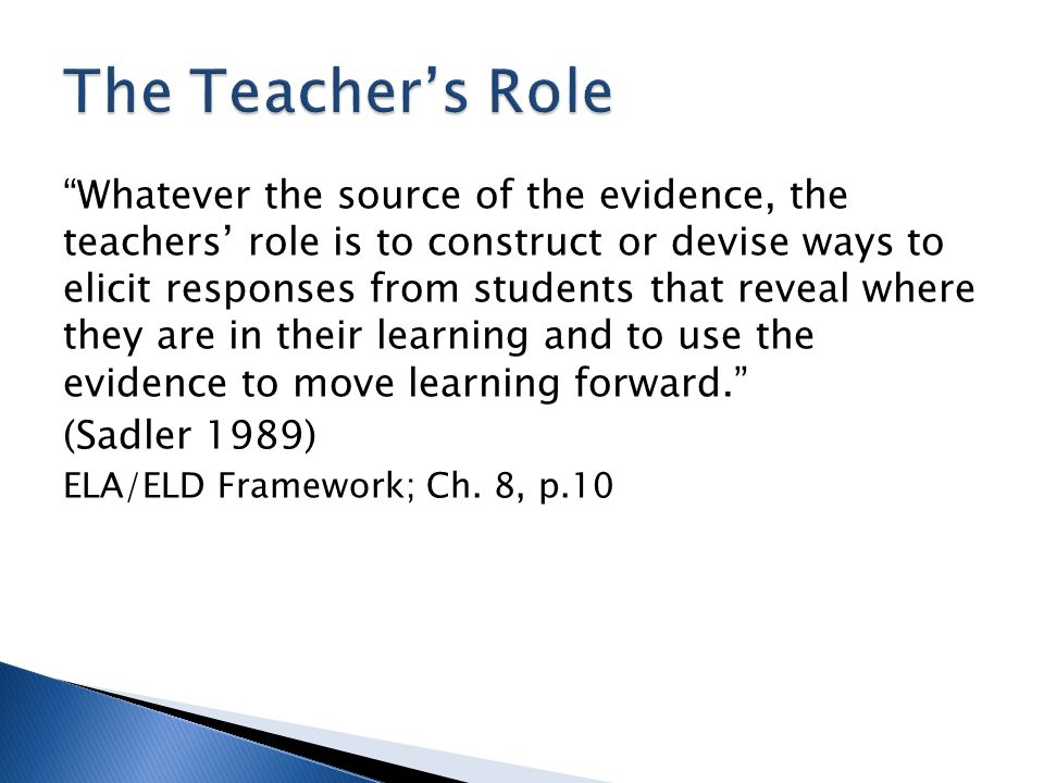 Whatever the source of the evidence, the teachers' role is to construct or devise ways to elicit responses from students that reveal where they are in their learning and to use the evidence to move learning forward. (Sadler 1989) ELA/ELD Framework; Ch.