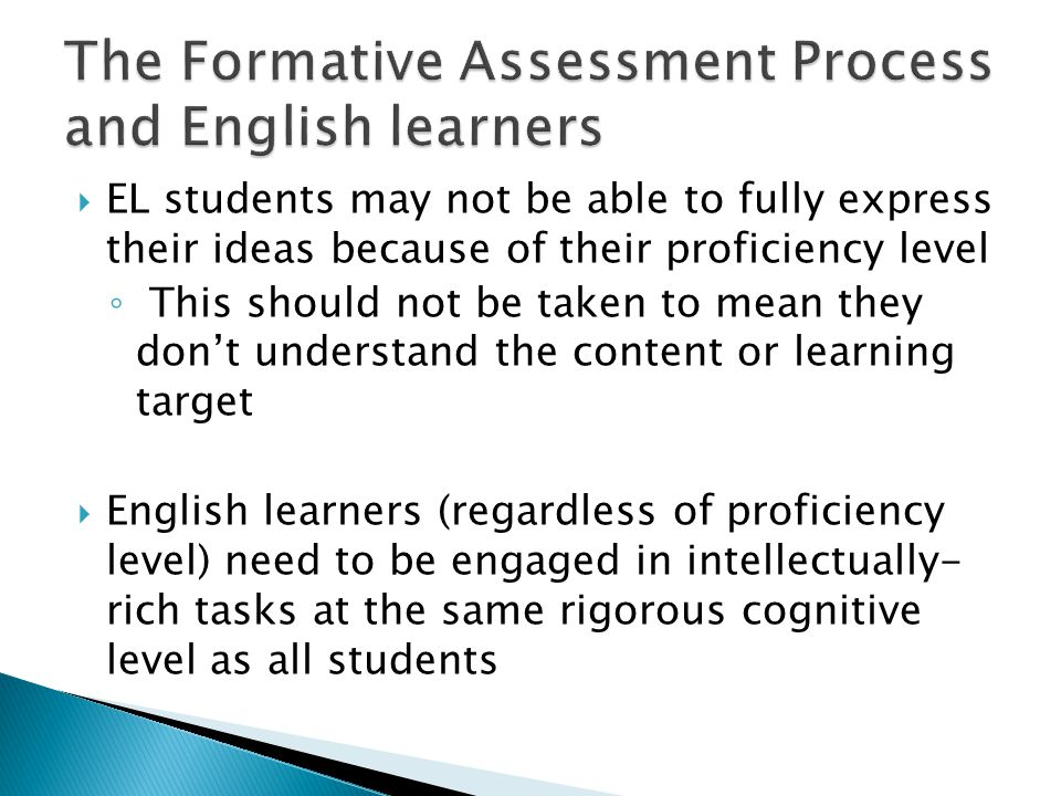  EL students may not be able to fully express their ideas because of their proficiency level ◦ This should not be taken to mean they don't understand the content or learning target  English learners (regardless of proficiency level) need to be engaged in intellectually- rich tasks at the same rigorous cognitive level as all students