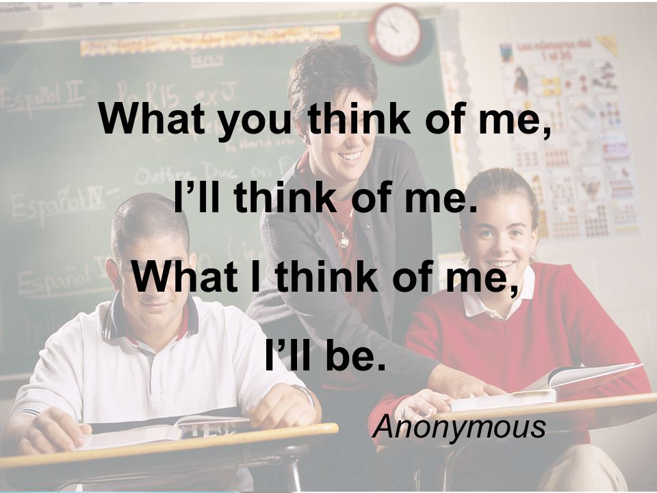What you think of me, I'll think of me. What I think of me, I'll be. Anonymous