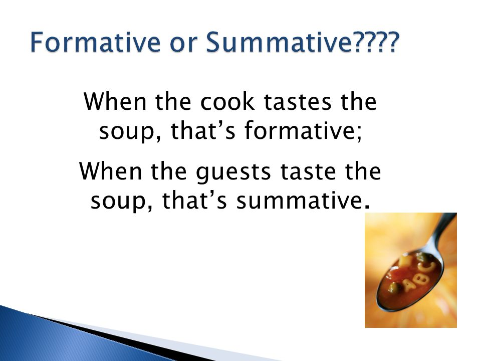 When the cook tastes the soup, that's formative; When the guests taste the soup, that's summative.