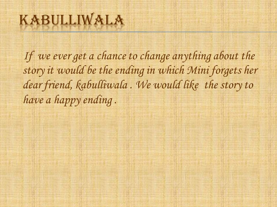 If we ever get a chance to change anything about the story it would be the ending in which Mini forgets her dear friend, kabulliwala.