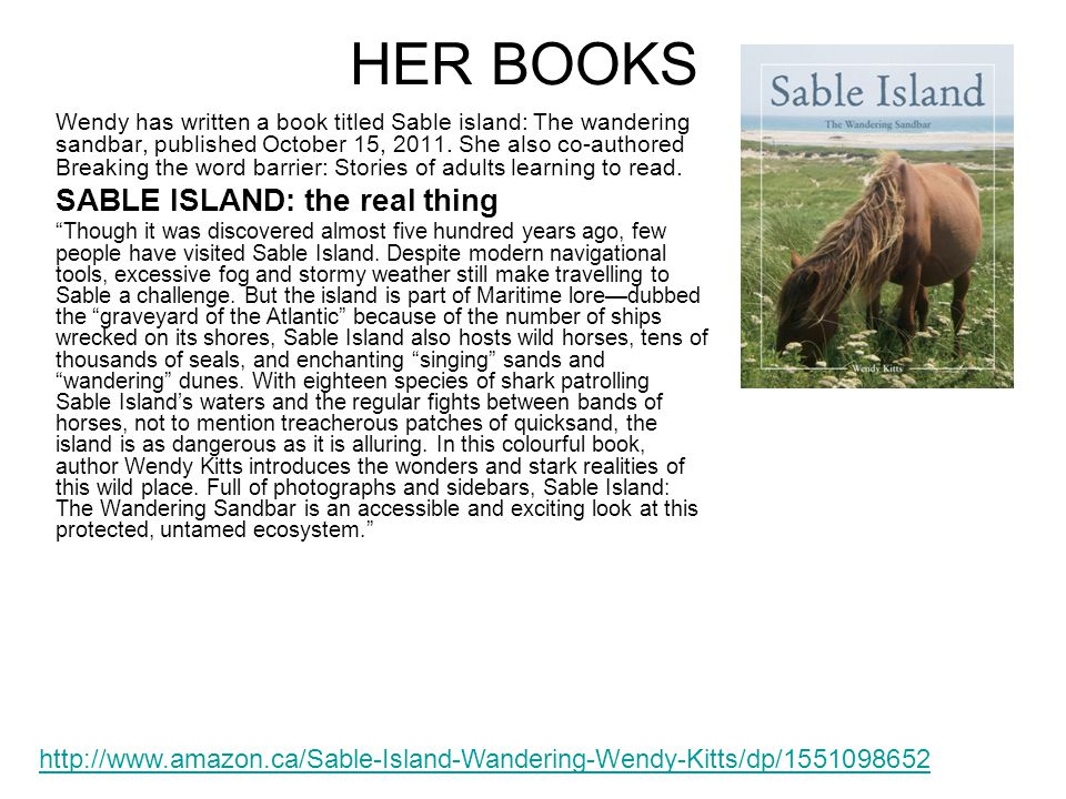 HER BOOKS Wendy has written a book titled Sable island: The wandering sandbar, published October 15, 2011.