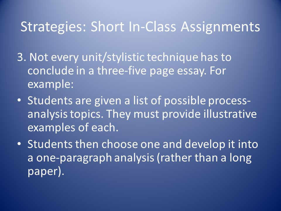 Strategies: Short In-Class Assignments 3. Not every unit/stylistic technique has to conclude in a three-five page essay. For example: Students are giv