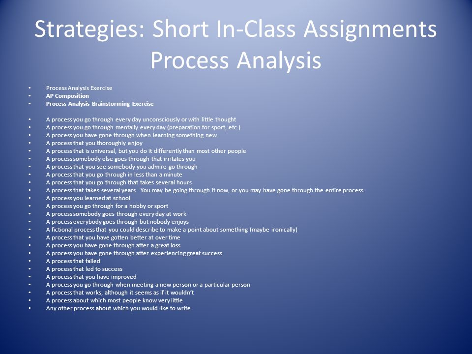 Strategies: Short In-Class Assignments Process Analysis Process Analysis Exercise AP Composition Process Analysis Brainstorming Exercise A process you