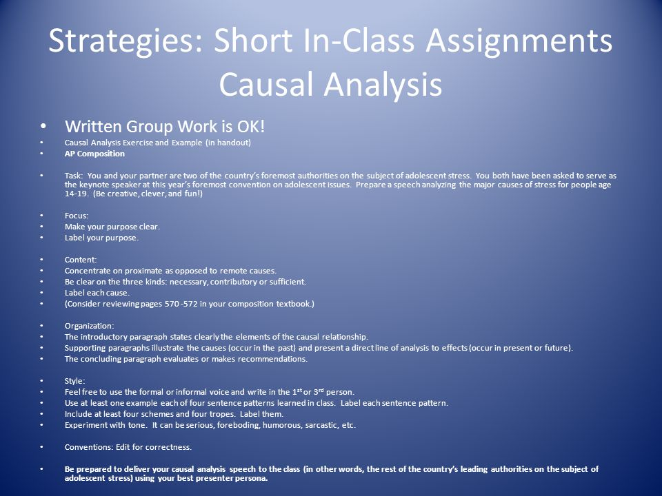 Strategies: Short In-Class Assignments Causal Analysis Written Group Work is OK! Causal Analysis Exercise and Example (in handout) AP Composition Task