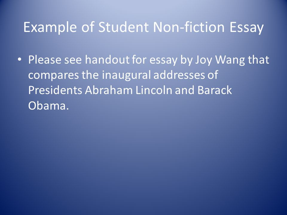 Example of Student Non-fiction Essay Please see handout for essay by Joy Wang that compares the inaugural addresses of Presidents Abraham Lincoln and