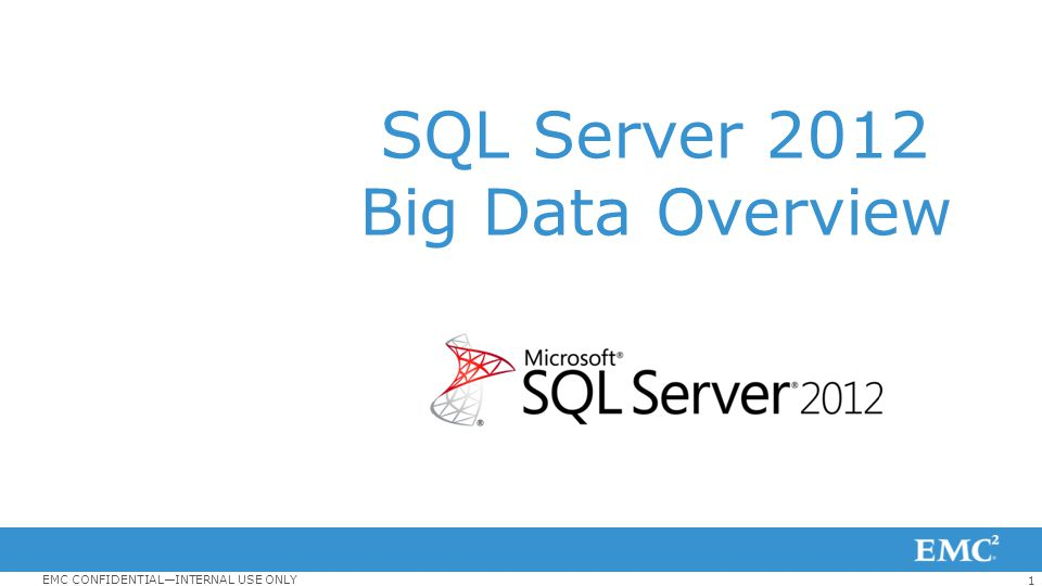 1 EMC CONFIDENTIAL—INTERNAL USE ONLY SQL Server 2012 Big Data Overview