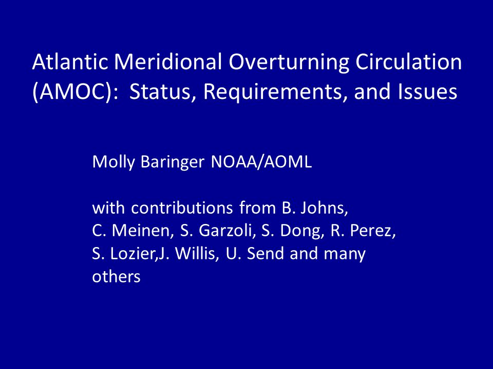 Atlantic Meridional Overturning Circulation (AMOC): Status, Requirements, and Issues Molly Baringer NOAA/AOML with contributions from B.