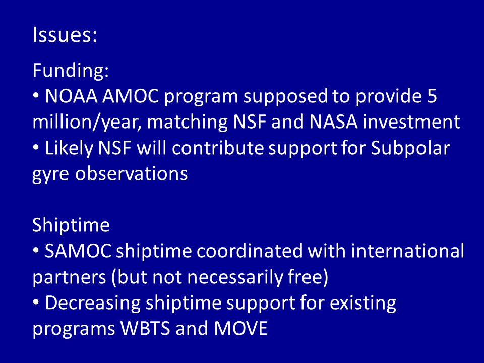 Issues: Funding: NOAA AMOC program supposed to provide 5 million/year, matching NSF and NASA investment Likely NSF will contribute support for Subpolar gyre observations Shiptime SAMOC shiptime coordinated with international partners (but not necessarily free) Decreasing shiptime support for existing programs WBTS and MOVE