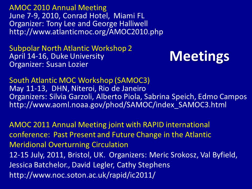AMOC 2010 Annual Meeting June 7-9, 2010, Conrad Hotel, Miami FL Organizer: Tony Lee and George Halliwell http://www.atlanticmoc.org/AMOC2010.php Subpolar North Atlantic Workshop 2 April 14-16, Duke University Organizer: Susan Lozier South Atlantic MOC Workshop (SAMOC3) May 11-13, DHN, Niteroi, Rio de Janeiro Organizers: Silvia Garzoli, Alberto Piola, Sabrina Speich, Edmo Campos http://www.aoml.noaa.gov/phod/SAMOC/index_SAMOC3.html AMOC 2011 Annual Meeting joint with RAPID international conference: Past Present and Future Change in the Atlantic Meridional Overturning Circulation 12-15 July, 2011, Bristol, UK.
