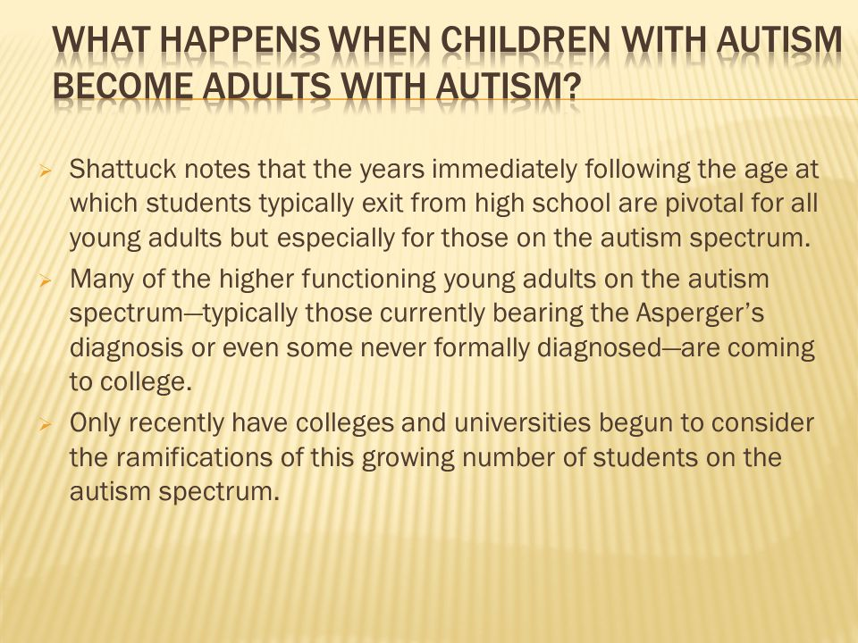  Shattuck notes that the years immediately following the age at which students typically exit from high school are pivotal for all young adults but especially for those on the autism spectrum.