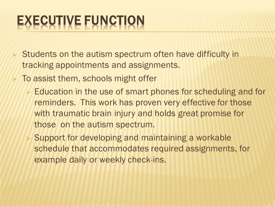  Students on the autism spectrum often have difficulty in tracking appointments and assignments.