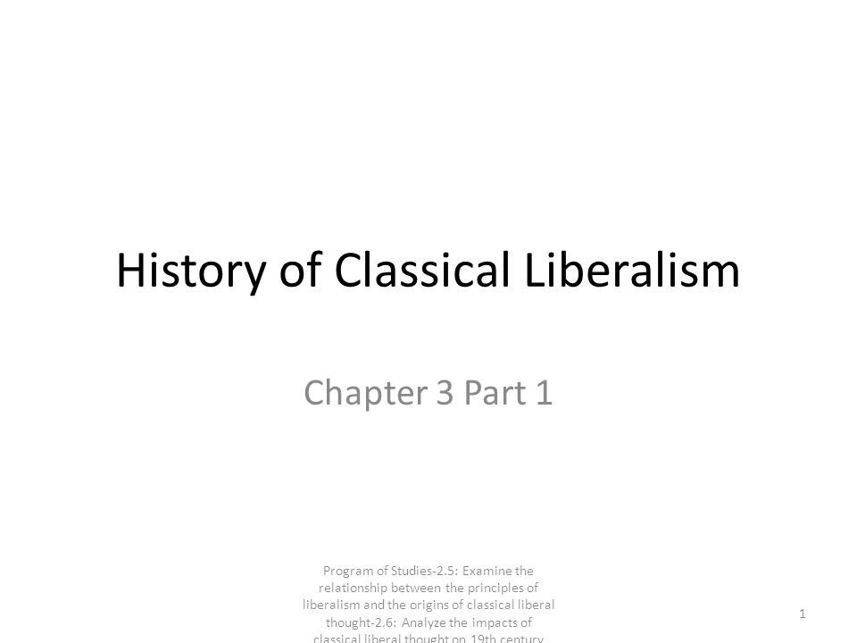 History of Classical Liberalism Chapter 3 Part 1 1 Program of Studies-2.5: Examine the relationship between the principles of liberalism and the origins of classical liberal thought-2.6: Analyze the impacts of classical liberal thought on 19th century society