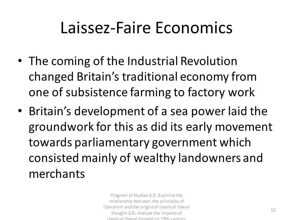 Laissez-Faire Economics The coming of the Industrial Revolution changed Britain's traditional economy from one of subsistence farming to factory work Britain's development of a sea power laid the groundwork for this as did its early movement towards parliamentary government which consisted mainly of wealthy landowners and merchants 12 Program of Studies-2.5: Examine the relationship between the principles of liberalism and the origins of classical liberal thought-2.6: Analyze the impacts of classical liberal thought on 19th century society