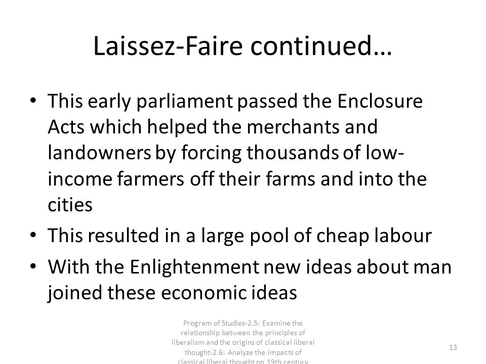 Laissez-Faire continued… This early parliament passed the Enclosure Acts which helped the merchants and landowners by forcing thousands of low- income farmers off their farms and into the cities This resulted in a large pool of cheap labour With the Enlightenment new ideas about man joined these economic ideas 13 Program of Studies-2.5: Examine the relationship between the principles of liberalism and the origins of classical liberal thought-2.6: Analyze the impacts of classical liberal thought on 19th century society