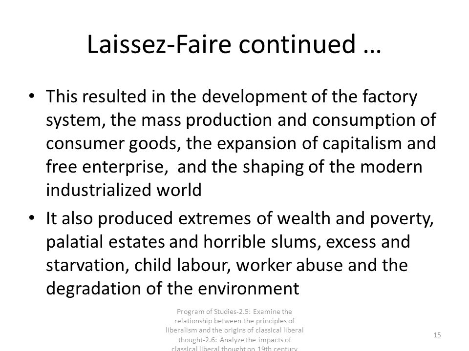 Laissez-Faire continued … This resulted in the development of the factory system, the mass production and consumption of consumer goods, the expansion of capitalism and free enterprise, and the shaping of the modern industrialized world It also produced extremes of wealth and poverty, palatial estates and horrible slums, excess and starvation, child labour, worker abuse and the degradation of the environment 15 Program of Studies-2.5: Examine the relationship between the principles of liberalism and the origins of classical liberal thought-2.6: Analyze the impacts of classical liberal thought on 19th century society