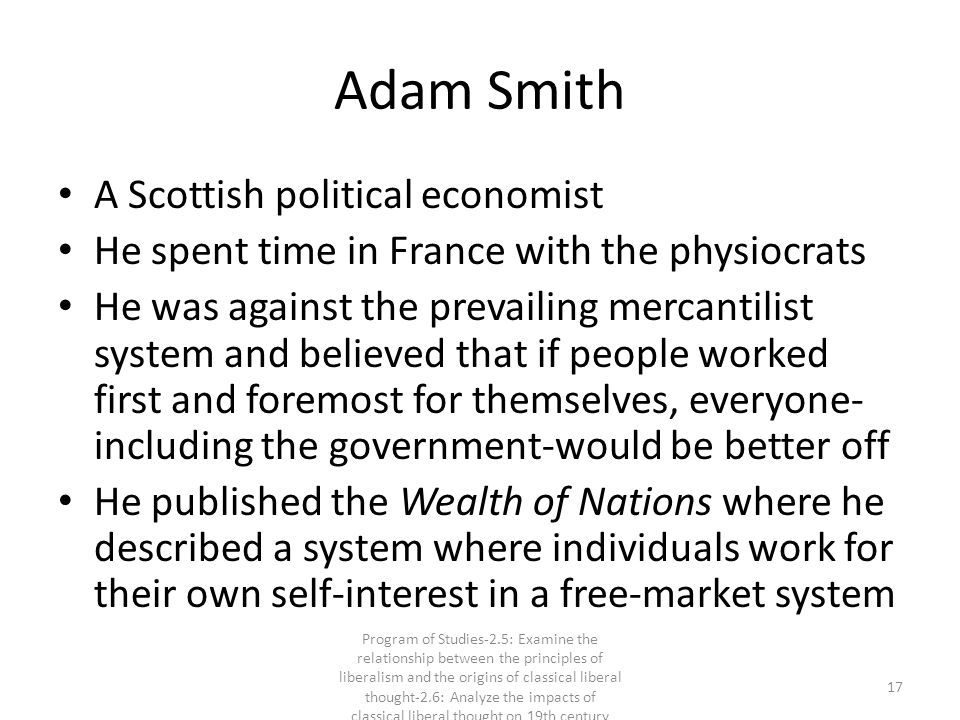 Adam Smith A Scottish political economist He spent time in France with the physiocrats He was against the prevailing mercantilist system and believed that if people worked first and foremost for themselves, everyone- including the government-would be better off He published the Wealth of Nations where he described a system where individuals work for their own self-interest in a free-market system 17 Program of Studies-2.5: Examine the relationship between the principles of liberalism and the origins of classical liberal thought-2.6: Analyze the impacts of classical liberal thought on 19th century society
