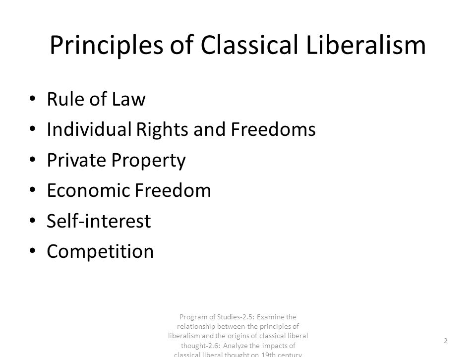 Principles of Classical Liberalism Rule of Law Individual Rights and Freedoms Private Property Economic Freedom Self-interest Competition 2 Program of Studies-2.5: Examine the relationship between the principles of liberalism and the origins of classical liberal thought-2.6: Analyze the impacts of classical liberal thought on 19th century society