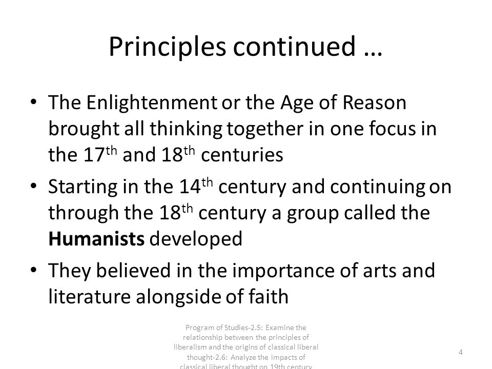 Principles continued … The Enlightenment or the Age of Reason brought all thinking together in one focus in the 17 th and 18 th centuries Starting in the 14 th century and continuing on through the 18 th century a group called the Humanists developed They believed in the importance of arts and literature alongside of faith 4 Program of Studies-2.5: Examine the relationship between the principles of liberalism and the origins of classical liberal thought-2.6: Analyze the impacts of classical liberal thought on 19th century society