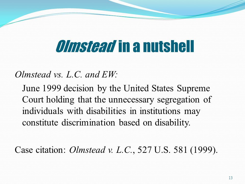 Olmstead in a nutshell Olmstead vs. L.C. and EW: June 1999 decision by the United States Supreme Court holding that the unnecessary segregation of ind