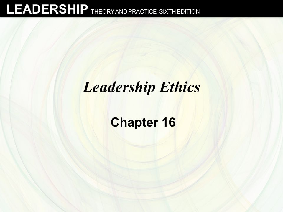 LEADERSHIP THEORY AND PRACTICE SIXTH EDITION Leadership Ethics Chapter 16