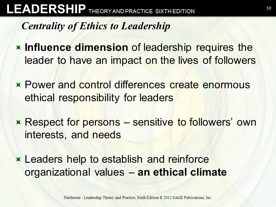 LEADERSHIP THEORY AND PRACTICE SIXTH EDITION Centrality of Ethics to Leadership  Influence dimension of leadership requires the leader to have an imp