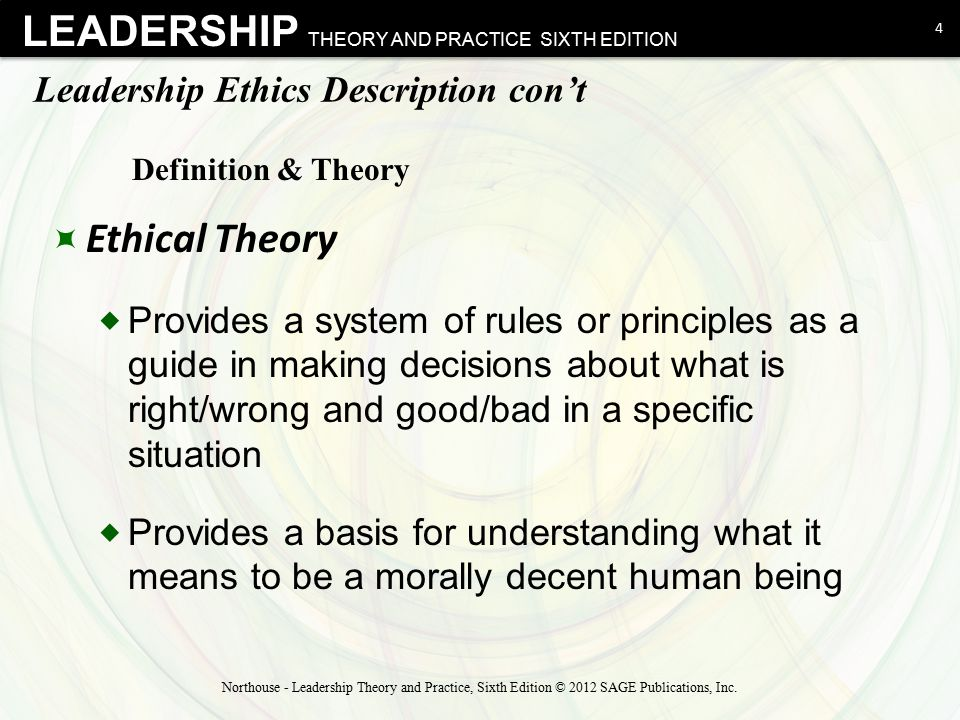 LEADERSHIP THEORY AND PRACTICE SIXTH EDITION Ethical Theories  Two Broad Domains: Theories about leaders' conduct and about leaders' character 5 Northouse - Leadership Theory and Practice, Sixth Edition © 2012 SAGE Publications, Inc.