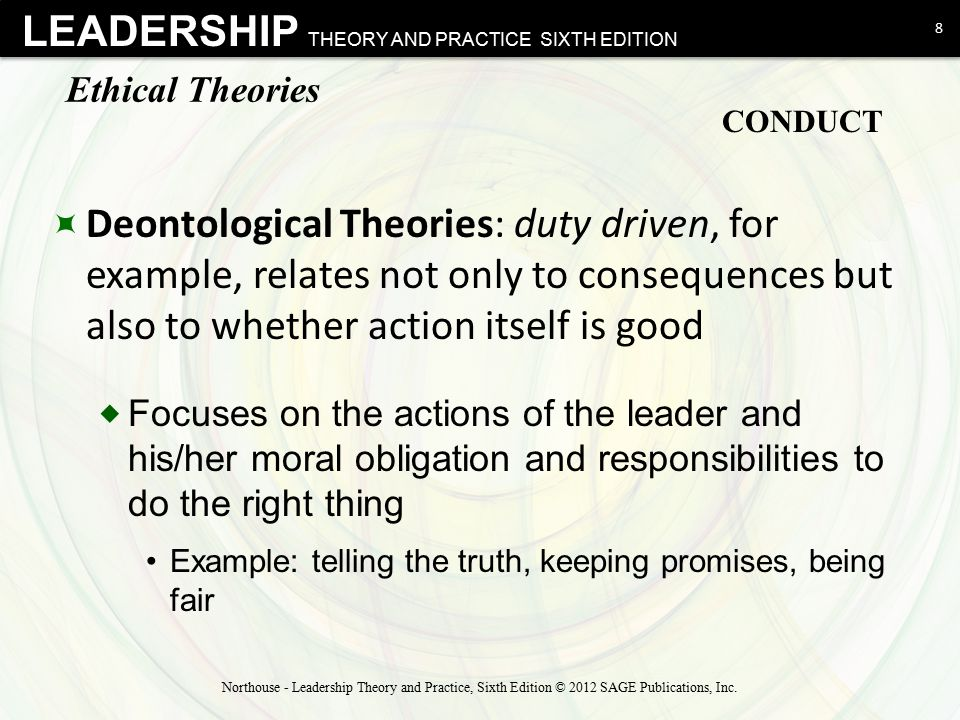 LEADERSHIP THEORY AND PRACTICE SIXTH EDITION Ethical Theories  Virtue-based Theories: about leader's character  Focus on who people are as people Rather than tell people what to do, tell people what to be Help people become more virtuous through training and development Virtues are present within person's disposition; practice makes good values habitual  Examples: courage, honesty, fairness, justice, integrity, humility 9 Northouse - Leadership Theory and Practice, Sixth Edition © 2012 SAGE Publications, Inc.