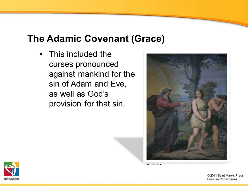 The Adamic Covenant (Grace) This included the curses pronounced against mankind for the sin of Adam and Eve, as well as God's provision for that sin.