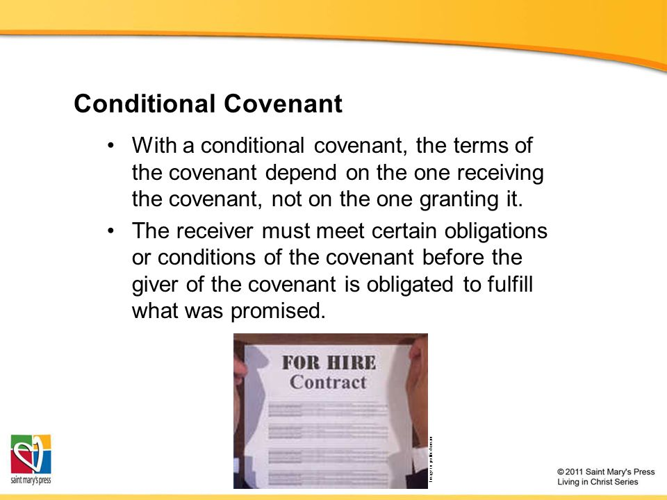 Conditional Covenant With a conditional covenant, the terms of the covenant depend on the one receiving the covenant, not on the one granting it.