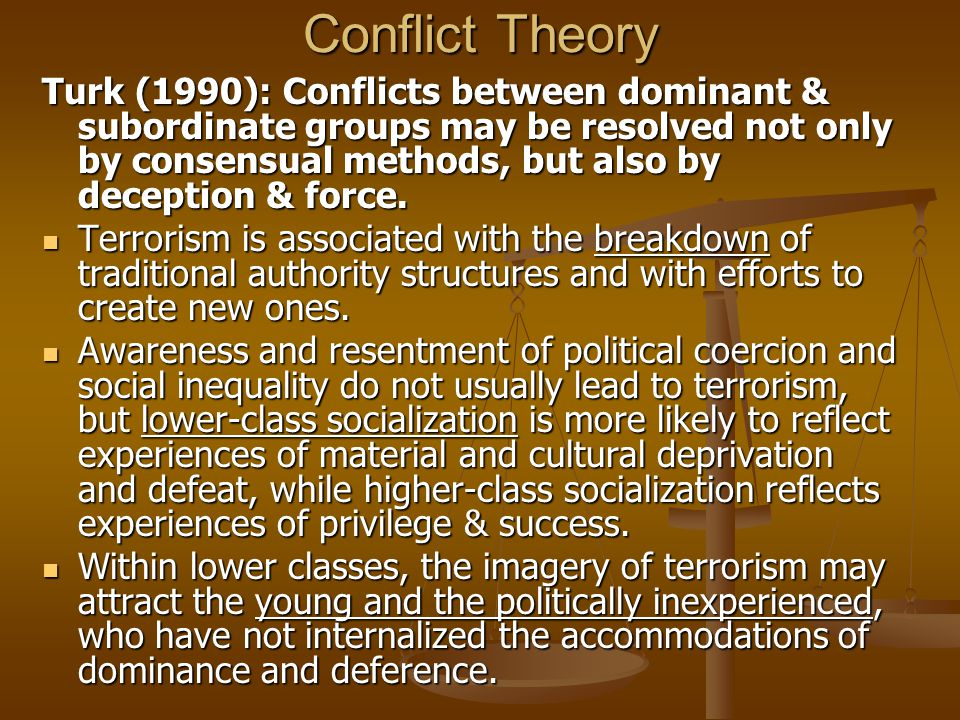Conflict Theory Turk (1990): Conflicts between dominant & subordinate groups may be resolved not only by consensual methods, but also by deception & f