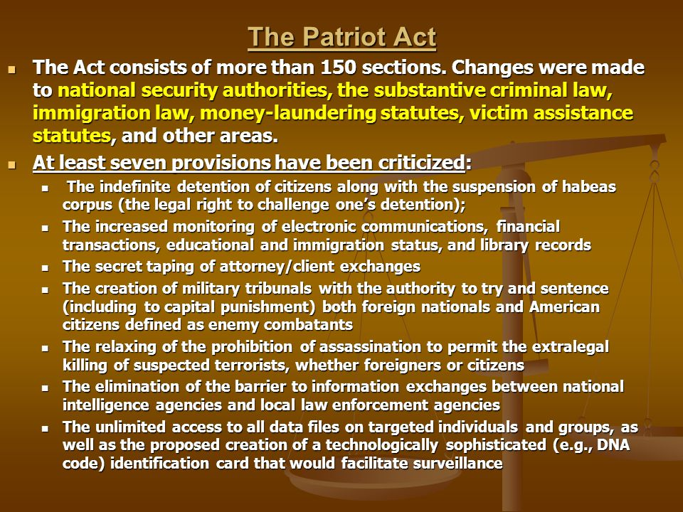 The Patriot Act The Act consists of more than 150 sections. Changes were made to national security authorities, the substantive criminal law, immigrat